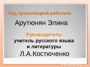 Над презентацией работала Арутюнян ЭлинаРуководитель:учитель русского языка и ли