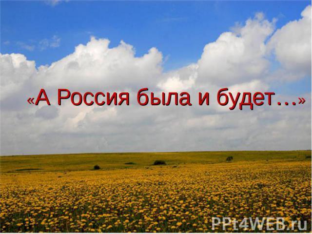 «А Россия была и будет…»