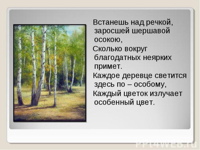 Встанешь над речкой, заросшей шершавой осокою, Сколько вокруг благодатных неярких примет. Каждое деревце светится здесь по – особому, Каждый цветок излучает особенный цвет.