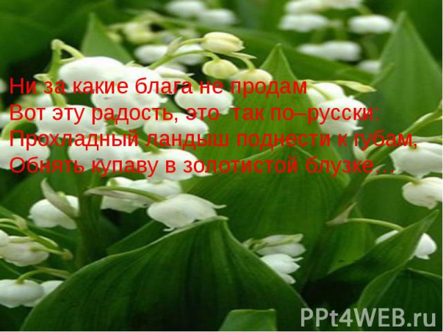 Ни за какие блага не продам Вот эту радость, это так по–русски:Прохладный ландыш поднести к губам,Обнять купаву в золотистой блузке…