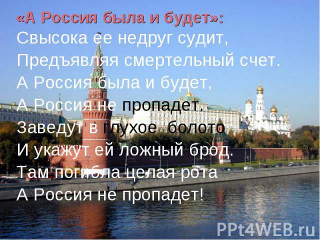 «А Россия была и будет»: Свысока ее недруг судит,Предъявляя смертельный счет.А Россия была и будет,А Россия не пропадет.Заведут в глухое болотоИ укажут ей ложный брод.Там погибла целая ротаА Россия не пропадет!