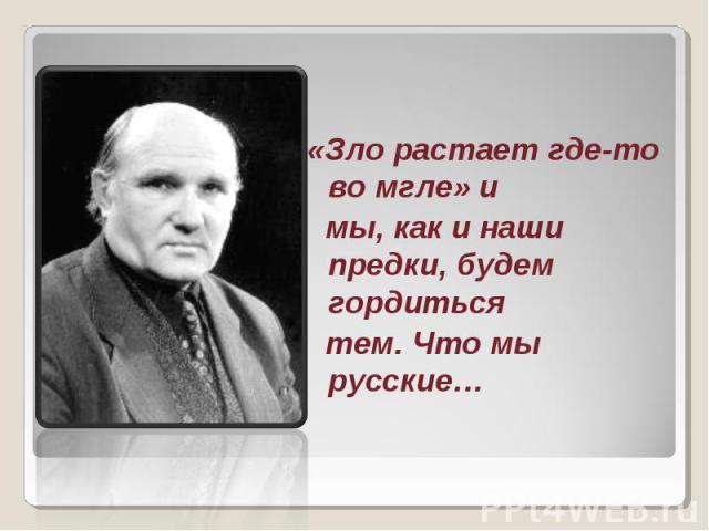 «Зло растает где-то во мгле» и мы, как и наши предки, будем гордиться тем. Что мы русские…