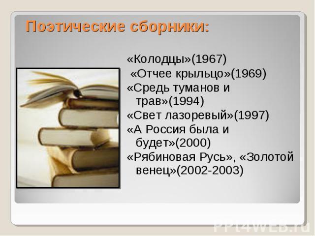 Поэтические сборники: «Колодцы»(1967) «Отчее крыльцо»(1969)«Средь туманов и трав»(1994)«Свет лазоревый»(1997)«А Россия была и будет»(2000)«Рябиновая Русь», «Золотой венец»(2002-2003)