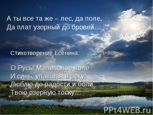 А ты все та же – лес, да поле,Да плат узорный до бровей… А.А.БлокСтихотворение Есенина:О Русь! Малиновое полеИ синь, упавшая в реку!Люблю до радости и болиТвою озерную тоску…