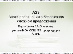 А23 Знаки препинания в бессоюзном сложном предложении Подготовила Л.А.Опольская,