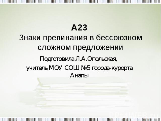 А23 Знаки препинания в бессоюзном сложном предложении Подготовила Л.А.Опольская, учитель МОУ СОШ №5 города-курорта Анапы