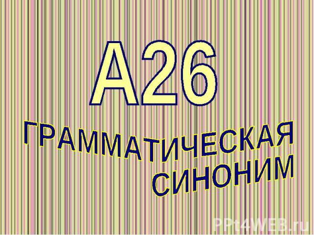 А26 ГРАММАТИЧЕСКАЯ СИНОНИМИЯ