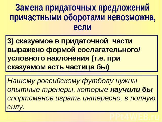 Замена придаточных предложенийпричастными оборотами невозможна, если 3) сказуемое в придаточной части выражено формой сослагательного/ условного наклонения (т.е. при сказуемом есть частица бы) Нашему российскому футболу нужны опытные тренеры, которы…