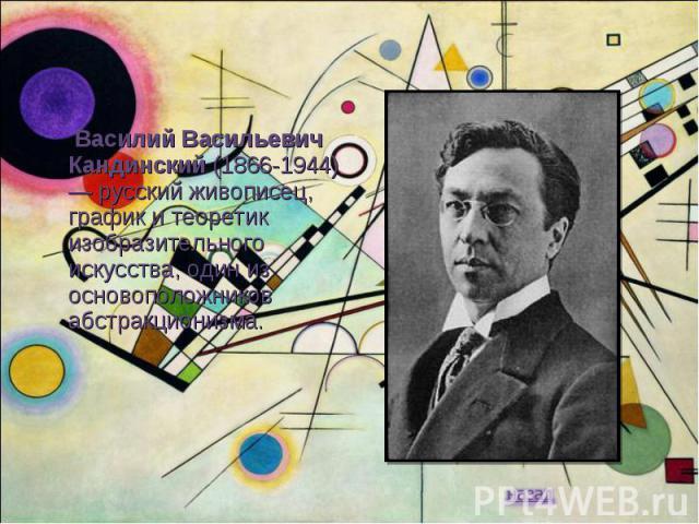 Василий Васильевич Кандинский (1866-1944) — русский живописец, график и теоретик изобразительного искусства, один из основоположников абстракционизма.