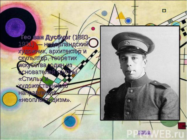 Тео ван Дусбург (1883-1931) — нидерландский художник, архитектор и скульптор, теоретик искусства, один из основателей группы «Стиль» и художественного направления «неопластицизм».