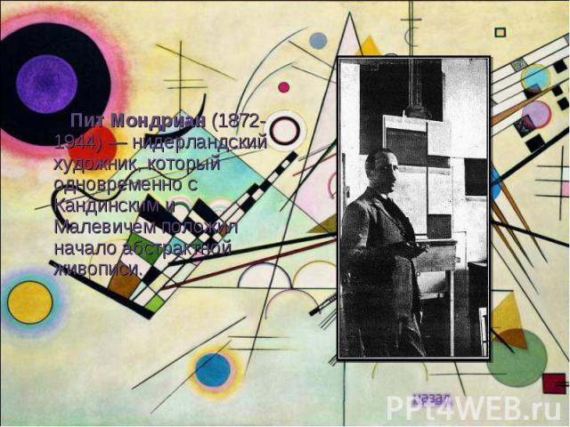 Пит Мондриан (1872-1944) — нидерландский художник, который одновременно с Кандинским и Малевичем положил начало абстрактной живописи.