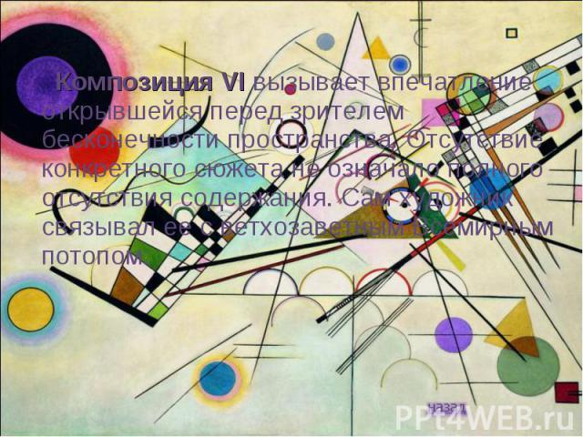 Композиция VI вызывает впечатление открывшейся перед зрителем бесконечности пространства. Отсутствие конкретного сюжета не означало полного отсутствия содержания. Сам художник связывал ее с ветхозаветным Всемирным потопом.