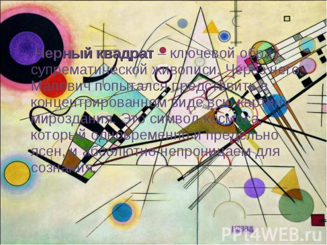 Черный квадрат – ключевой образ супрематической живописи. Через него Малевич попытался представить в концентрированном виде всю картину мироздания. Это символ космоса, который одновременно и предельно ясен, и абсолютно непроницаем для сознания.
