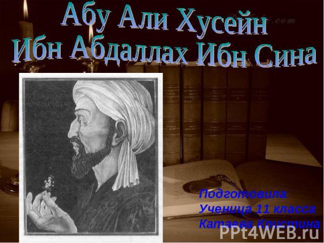 Абу Али ХусейнИбн Абдаллах Ибн Сина Подготовила Ученица 11 классаКатаева Кристина
