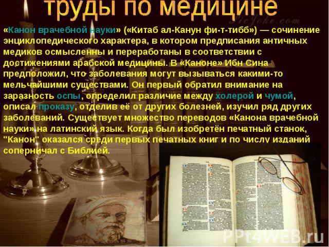 труды по медицине«Канон врачебной науки» («Китаб ал-Канун фи-т-тибб»)— сочинение энциклопедического характера, в котором предписания античных медиков осмысленны и переработаны в соответствии с достижениями арабской медицины. В «Каноне» Ибн Сина пре…