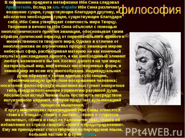 В понимании предмета метафизики Ибн Сина следовал Аристотелю. Вслед за аль-Фараби Ибн Сина различает возможно сущее, существующее благодаря другому, и абсолютно необходимо сущее, существующее благодаря себе. Ибн Сина утверждает совечность мира Творц…