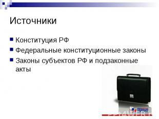 Источники Конституция РФФедеральные конституционные законыЗаконы субъектов РФ и