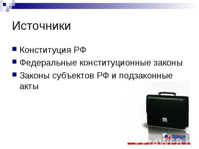 Источники Конституция РФФедеральные конституционные законыЗаконы субъектов РФ и подзаконные акты