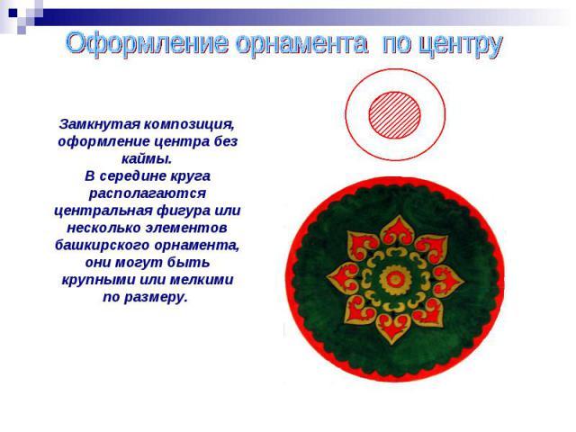 Оформление орнамента по центру Замкнутая композиция, оформление центра без каймы.В середине круга располагаются центральная фигура или несколько элементов башкирского орнамента, они могут быть крупными или мелкими по размеру.