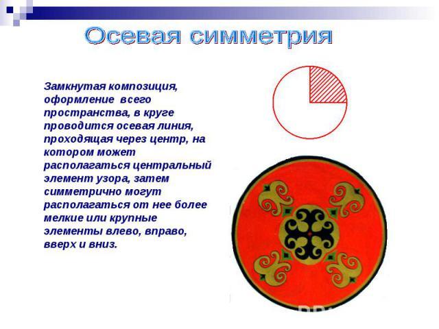 Осевая симметрияЗамкнутая композиция, оформление всего пространства, в круге проводится осевая линия, проходящая через центр, на котором может располагаться центральный элемент узора, затем симметрично могут располагаться от нее более мелкие или кру…
