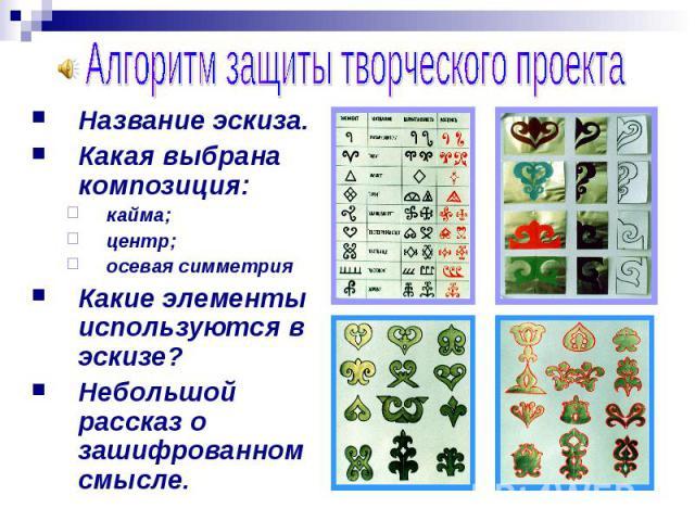 Алгоритм защиты творческого проекта Название эскиза.Какая выбрана композиция:кайма;центр;осевая симметрияКакие элементы используются в эскизе?Небольшой рассказ о зашифрованном смысле.