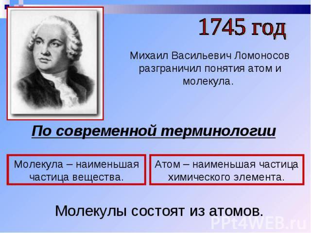 1745 годМихаил Васильевич Ломоносов разграничил понятия атом и молекула. По современной терминологииМолекула – наименьшая частица вещества.Атом – наименьшая частица химического элемента.Молекулы состоят из атомов.