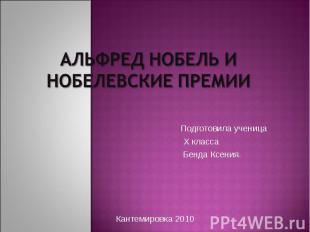 Альфред Нобель и Нобелевские премии Подготовила ученица Х класса Бенда Ксения.Ка