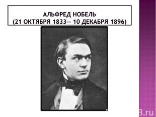 Альфред Нобель(21 октября 1833— 10 декабря 1896)