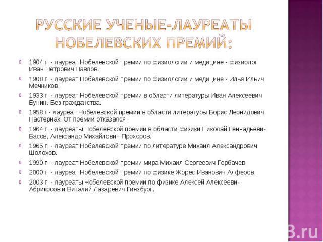 Русские Ученые-лауреаты нобелевских премий: 1904 г. - лауреат Нобелевской премии по физиологии и медицине - физиолог Иван Петрович Павлов.1908 г. - лауреат Нобелевской премии по физиологии и медицине - Илья Ильич Мечников. 1933 г. - лауреат Нобелевс…