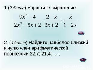 (2 балла) Упростите выражение: 2. (4 балла) Найдите наиболее близкий к нулю член