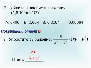 7. Найдите значение выражения (1,610-5)(4102) А. 6400 Б. 0,064 В. 0,0064 Г. 0,00