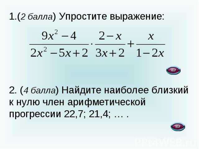 (2 балла) Упростите выражение: 2. (4 балла) Найдите наиболее близкий к нулю член арифметической прогрессии 22,7; 21,4; … .
