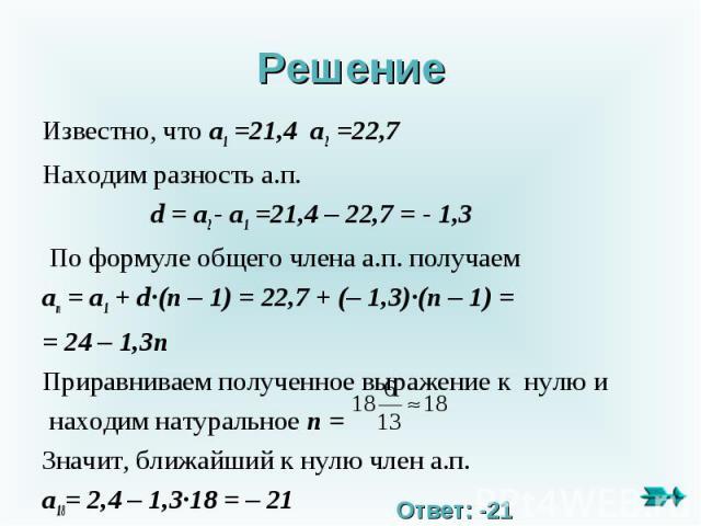 Решение Известно, что a1 =21,4 a2 =22,7Находим разность а.п. d = a2 - a1 =21,4 – 22,7 = - 1,3 По формуле общего члена а.п. получаемan = a1 + d∙(n – 1) = 22,7 + (– 1,3)∙(n – 1) == 24 – 1,3n Приравниваем полученное выражение к нулю и находим натуральн…