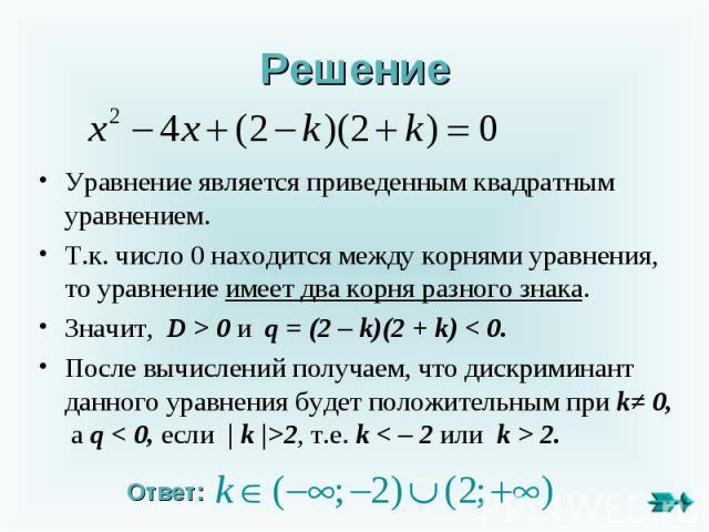 Решение Уравнение является приведенным квадратным уравнением. Т.к. число 0 находится между корнями уравнения, то уравнение имеет два корня разного знака. Значит, D > 0 и q = (2 – k)(2 + k) < 0.После вычислений получаем, что дискриминант данного урав…