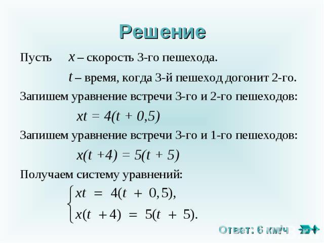 Решение Пусть х – скорость 3-го пешехода. t – время, когда 3-й пешеход догонит 2-го.Запишем уравнение встречи 3-го и 2-го пешеходов: хt = 4(t + 0,5)Запишем уравнение встречи 3-го и 1-го пешеходов: х(t +4) = 5(t + 5)Получаем систему уравнений: