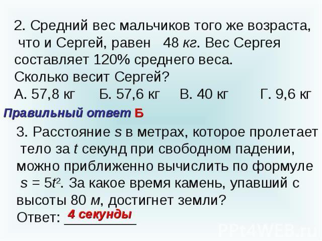 2. Средний вес мальчиков того же возраста, что и Сергей, равен 48 кг. Вес Сергея составляет 120% среднего веса.Сколько весит Сергей?А. 57,8 кг Б. 57,6 кг В. 40 кг Г. 9,6 кгПравильный ответ Б3. Расстояние s в метрах, которое пролетает тело за t секун…