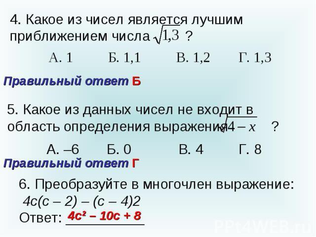 4. Какое из чисел является лучшим приближением числа Правильный ответ Б ? 5. Какое из данных чисел не входит в область определения выражения ? Правильный ответ Г6. Преобразуйте в многочлен выражение: 4с(с – 2) – (с – 4)2Ответ: __________