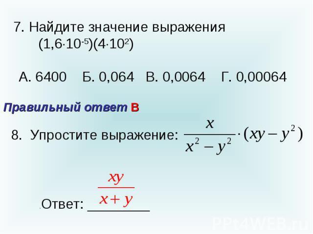 7. Найдите значение выражения (1,610-5)(4102) А. 6400 Б. 0,064 В. 0,0064 Г. 0,00064 Правильный ответ В8. Упростите выражение: