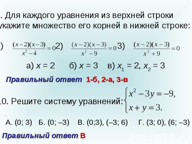 9. Для каждого уравнения из верхней строки укажите множество его корней в нижней строке:1) 2) 3) Правильный ответ 1-б, 2-а, 3-в10. Решите систему уравнений: Правильный ответ В