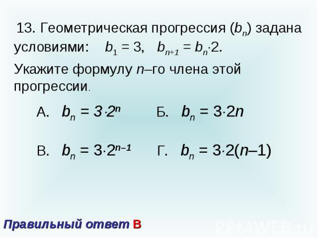 13. Геометрическая прогрессия (bn) задана условиями: b1 = 3, bn+1 = bn2.Укажите формулу n–го члена этой прогрессии. Правильный ответ В