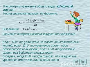 Рассмотрим уравнение общего вида: ax²+bx+c=0, где a≠0.Корни уравнения находят по