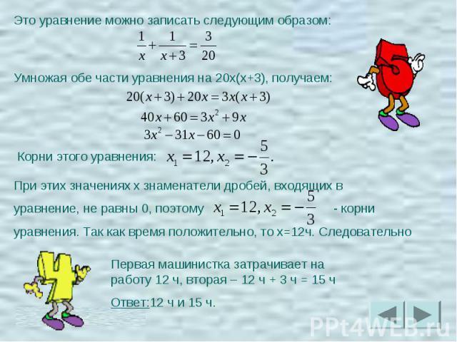 Это уравнение можно записать следующим образом:Умножая обе части уравнения на 20x(x+3), получаем:Корни этого уравнения:При этих значениях x знаменатели дробей, входящих в уравнение, не равны 0, поэтому - корни уравнения. Так как время положительно, …