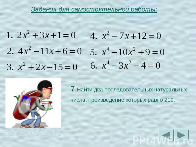 Задания для самостоятельной работы:7.Найти два последовательных натуральных числа, произведение которых равно 210.