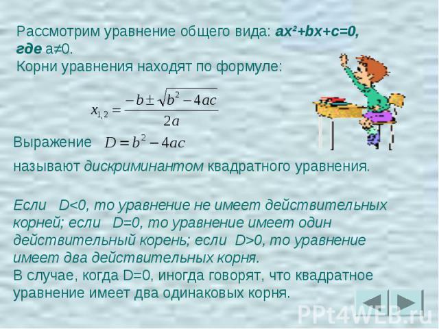 Рассмотрим уравнение общего вида: ax²+bx+c=0, где a≠0.Корни уравнения находят по формуле: Выражение называют дискриминантом квадратного уравнения. Если D0, то уравнение имеет два действительных корня.В случае, когда D=0, иногда говорят, что квадратн…