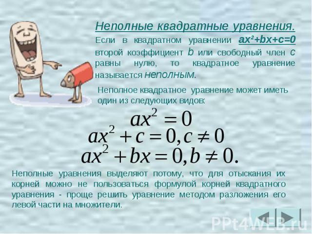 Неполные квадратные уравнения. Если в квадратном уравнении ax²+bx+c=0 второй коэффициент b или свободный член c равны нулю, то квадратное уравнение называется неполным. Неполное квадратное уравнение может иметь один из следующих видов:Неполные уравн…