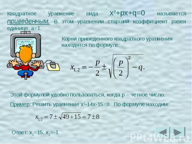 Квадратное уравнение вида x2+px+q=0 называется приведенным. В этом уравнении старший коэффициент равен единице: a=1.Корни приведенного квадратного уравнения находятся по формуле:Этой формулой удобно пользоваться, когда p – четное число.Пример: Решит…