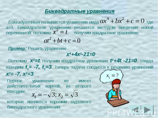 Биквадратные уравненияБиквадратным называется уравнение вида , где a≠0. Биквадратное уравнение решается методом введения новой переменной: положив , получим квадратное уравнение Пример: Решить уравнение x4+4x2-21=0Положив x2=t, получим квадратно…