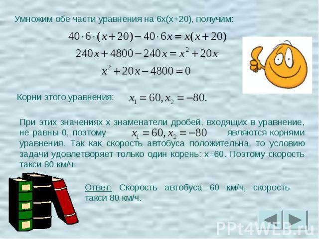 Умножим обе части уравнения на 6x(x+20), получим: При этих значениях x знаменатели дробей, входящих в уравнение, не равны 0, поэтому являются корнями уравнения. Так как скорость автобуса положительна, то условию задачи удовлетворяет только один коре…