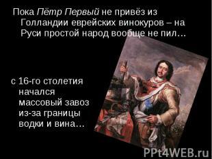 Пока Пётр Первый не привёз из Голландии еврейских винокуров – на Руси простой на