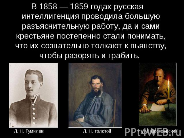 В 1858 — 1859 годах русская интеллигенция проводила большую разъяснительную работу, да и сами крестьяне постепенно стали понимать, что их сознательно толкают к пьянству, чтобы разорять и грабить.